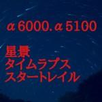 【APS-C】ソニーα6000/α5100、サムヤンレンズで星景タイムラプス・スタートレイルに挑戦
