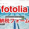 フォトリア(fotolia)の納税フォームの申請方法・書き方を画像付きでまとめてみた。【ストックフォト】